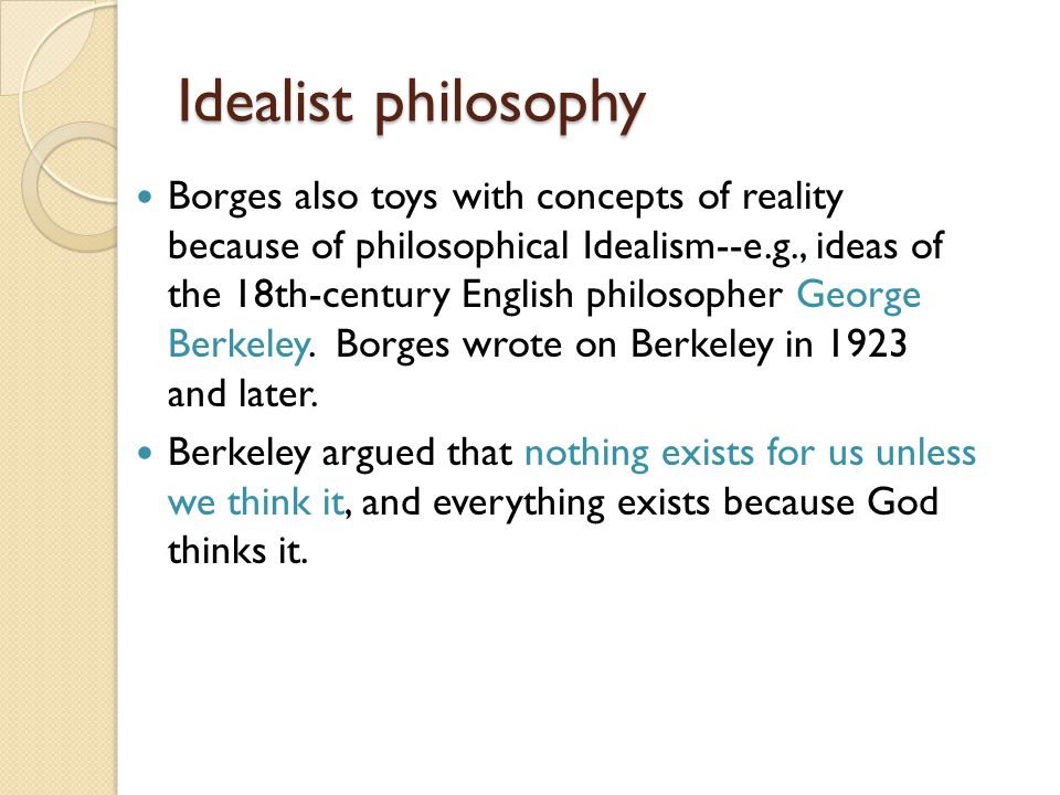 Idealist philosophy Borges also toys with concepts of reality because of philosophical Idealism--e.g., ideas of the 18th-century English philosopher George Berkeley.