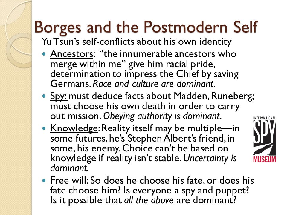 Borges and the Postmodern Self Yu Tsun's self-conflicts about his own identity Ancestors: the innumerable ancestors who merge within me give him racial pride, determination to impress the Chief by saving Germans.