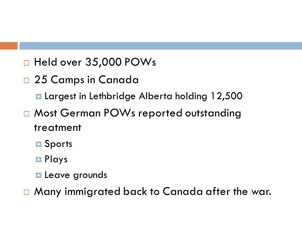  Held over 35,000 POWs  25 Camps in Canada  Largest in Lethbridge Alberta holding 12,500  Most German POWs reported outstanding treatment  Sports  Plays  Leave grounds  Many immigrated back to Canada after the war.