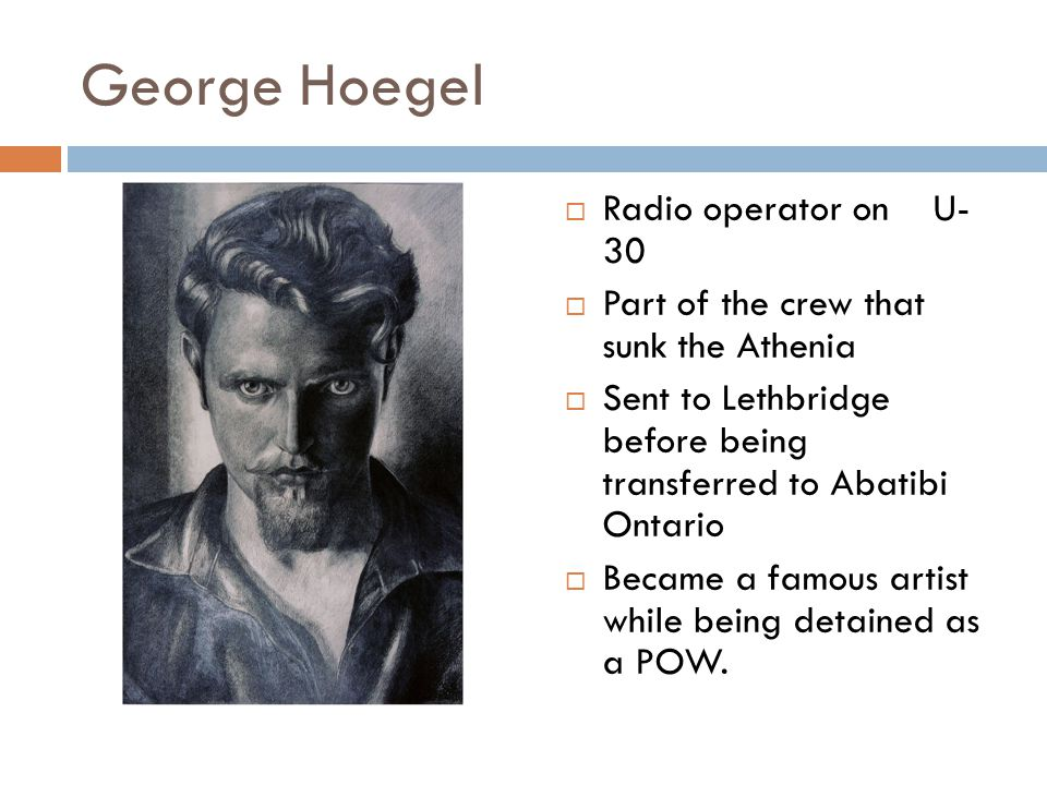 George Hoegel  Radio operator on U- 30  Part of the crew that sunk the Athenia  Sent to Lethbridge before being transferred to Abatibi Ontario  Became a famous artist while being detained as a POW.