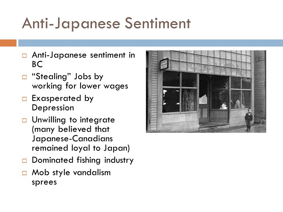 Anti-Japanese Sentiment  Anti-Japanese sentiment in BC  Stealing Jobs by working for lower wages  Exasperated by Depression  Unwilling to integrate (many believed that Japanese-Canadians remained loyal to Japan)  Dominated fishing industry  Mob style vandalism sprees