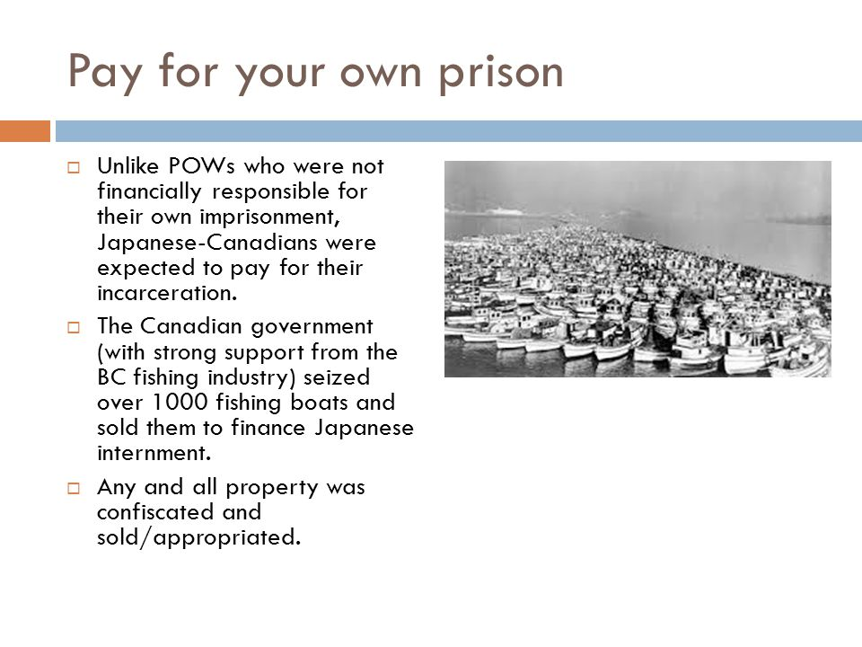 Pay for your own prison  Unlike POWs who were not financially responsible for their own imprisonment, Japanese-Canadians were expected to pay for their incarceration.