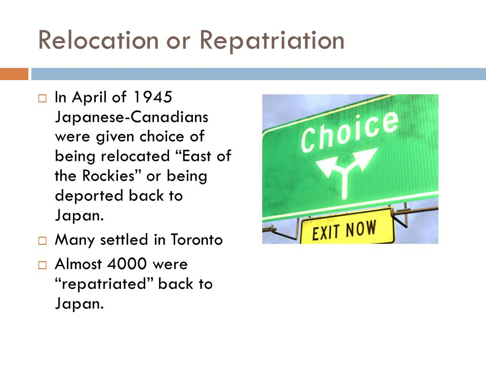 Relocation or Repatriation  In April of 1945 Japanese-Canadians were given choice of being relocated East of the Rockies or being deported back to Japan.