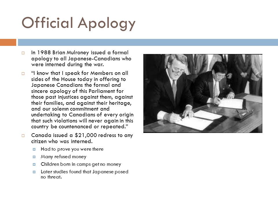 Official Apology  In 1988 Brian Mulroney issued a formal apology to all Japanese-Canadians who were interned during the war.