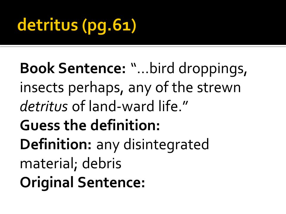 Book Sentence: …bird droppings, insects perhaps, any of the strewn detritus of land-ward life. Guess the definition: Definition: any disintegrated material; debris Original Sentence: