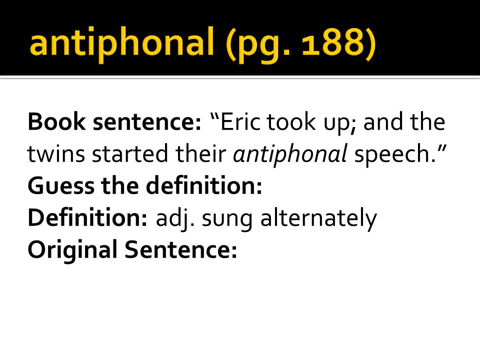 Book sentence: Eric took up; and the twins started their antiphonal speech. Guess the definition: Definition: adj.