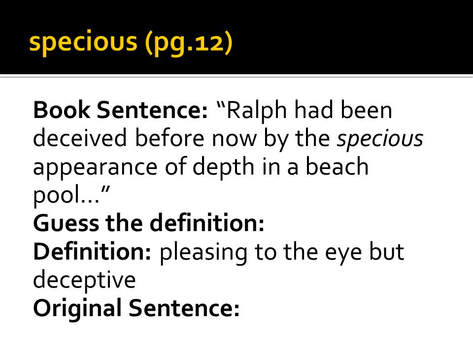 Book Sentence: Ralph had been deceived before now by the specious appearance of depth in a beach pool… Guess the definition: Definition: pleasing to the eye but deceptive Original Sentence: