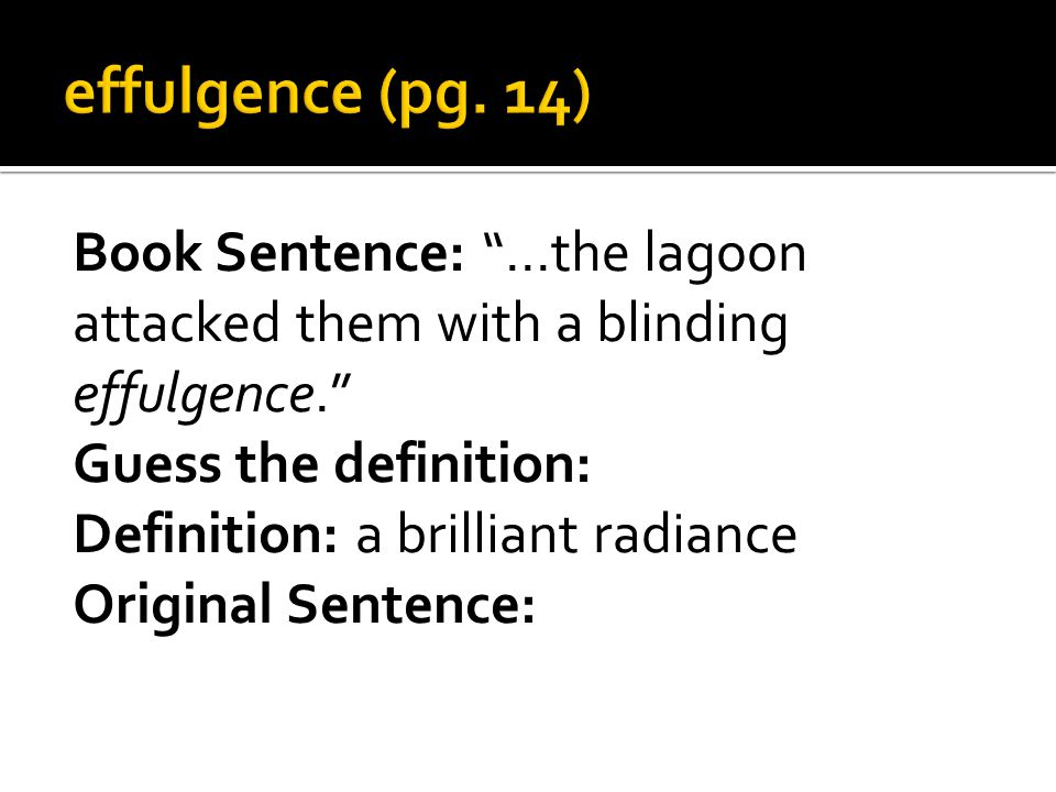 Book Sentence: …the lagoon attacked them with a blinding effulgence. Guess the definition: Definition: a brilliant radiance Original Sentence: