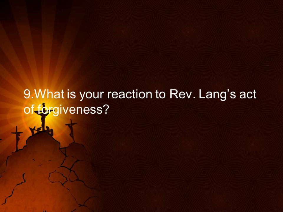 9.What is your reaction to Rev. Lang's act of forgiveness?