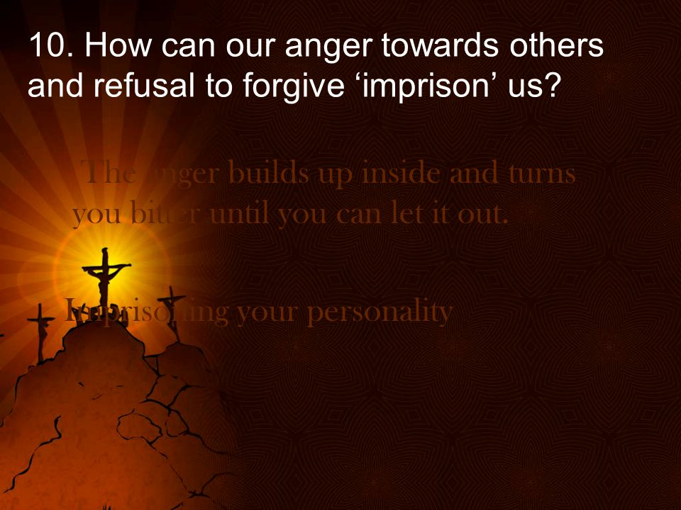 10.How can our anger towards others and refusal to forgive 'imprison' us.