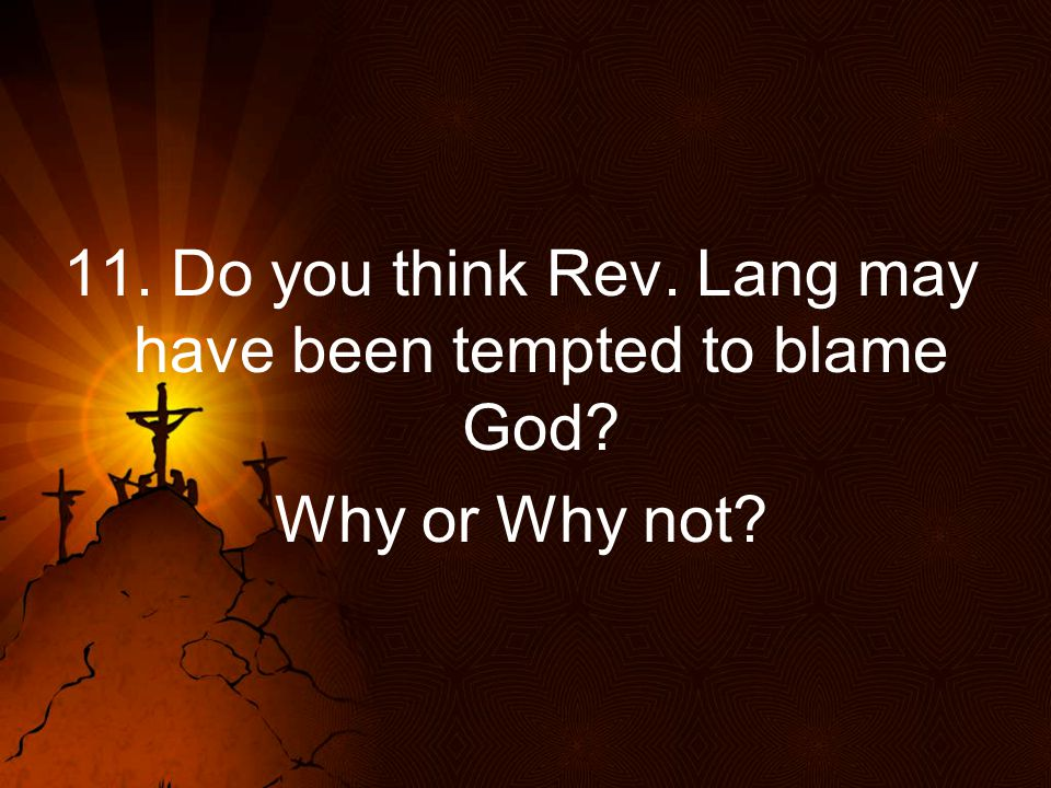 11. Do you think Rev. Lang may have been tempted to blame God? Why or Why not?