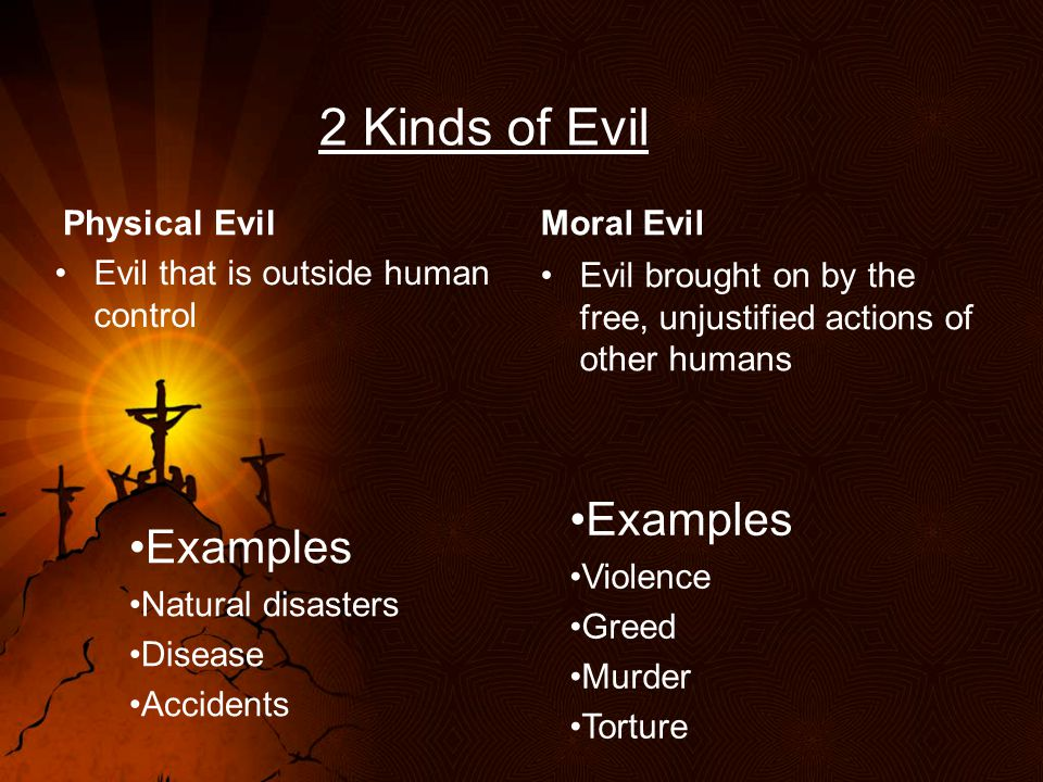 2 Kinds of Evil Physical Evil Evil that is outside human control Examples Natural disasters Disease Accidents Moral Evil Evil brought on by the free, unjustified actions of other humans Examples Violence Greed Murder Torture