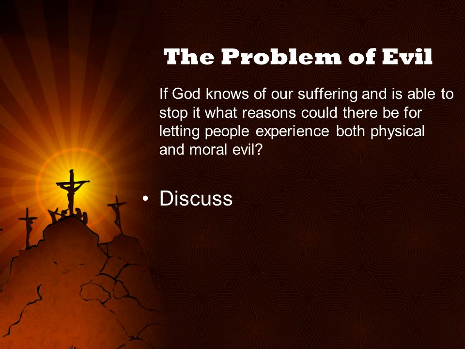 The Problem of Evil If God knows of our suffering and is able to stop it what reasons could there be for letting people experience both physical and moral evil.