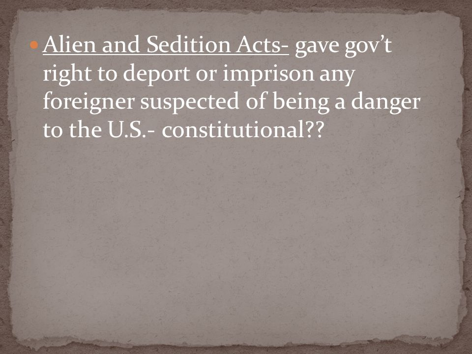 Alien and Sedition Acts- gave gov't right to deport or imprison any foreigner suspected of being a danger to the U.S.- constitutional