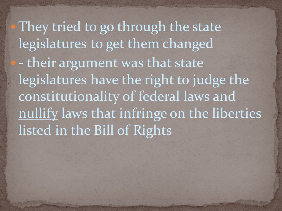 They tried to go through the state legislatures to get them changed - their argument was that state legislatures have the right to judge the constitutionality of federal laws and nullify laws that infringe on the liberties listed in the Bill of Rights