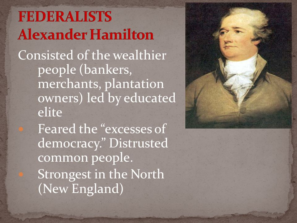 Consisted of the wealthier people (bankers, merchants, plantation owners) led by educated elite Feared the excesses of democracy. Distrusted common people.