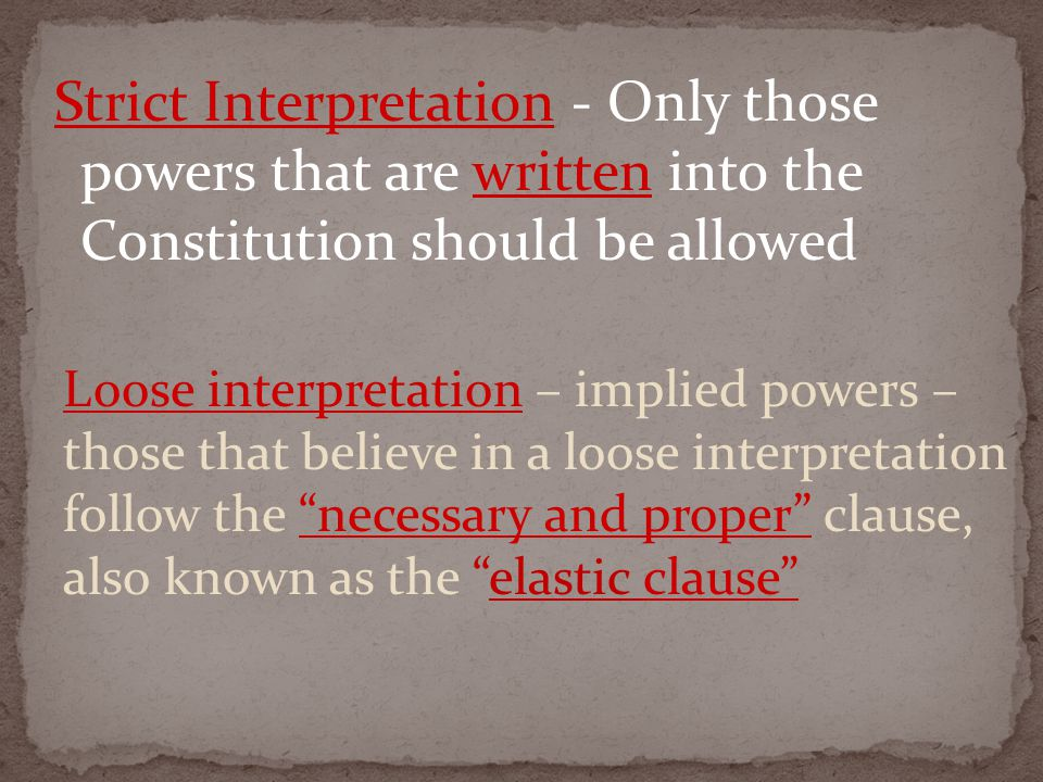 Strict Interpretation - Only those powers that are written into the Constitution should be allowed Loose interpretation – implied powers – those that believe in a loose interpretation follow the necessary and proper clause, also known as the elastic clause