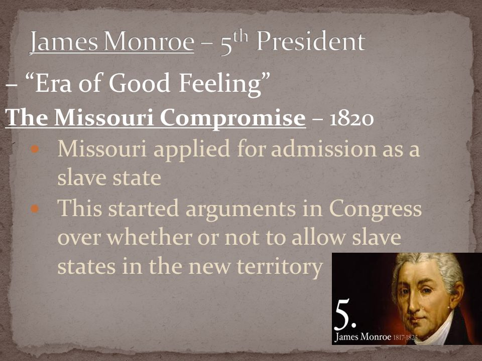 – Era of Good Feeling The Missouri Compromise – 1820 Missouri applied for admission as a slave state This started arguments in Congress over whether or not to allow slave states in the new territory
