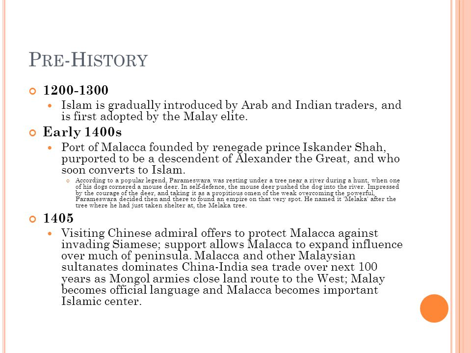 P RE -H ISTORY 1200-1300 Islam is gradually introduced by Arab and Indian traders, and is first adopted by the Malay elite.