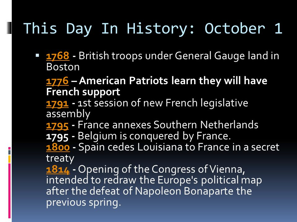 This Day In History: October 1  1768 - British troops under General Gauge land in Boston 1768 17761776 – American Patriots learn they will have French support 1791 - 1st session of new French legislative assembly 1795 - France annexes Southern Netherlands 1795 - Belgium is conquered by France.