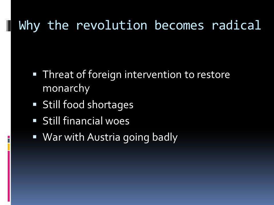 Why the revolution becomes radical  Threat of foreign intervention to restore monarchy  Still food shortages  Still financial woes  War with Austria going badly