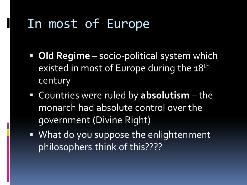 In most of Europe  Old Regime – socio-political system which existed in most of Europe during the 18 th century  Countries were ruled by absolutism – the monarch had absolute control over the government (Divine Right)  What do you suppose the enlightenment philosophers think of this