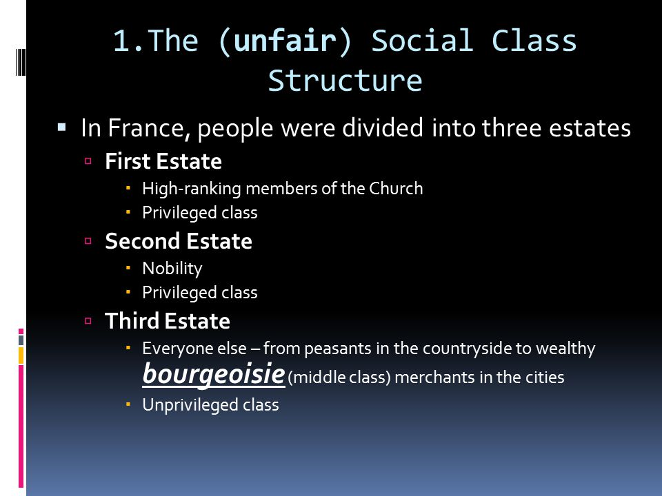 1.The (unfair) Social Class Structure  In France, people were divided into three estates  First Estate  High-ranking members of the Church  Privileged class  Second Estate  Nobility  Privileged class  Third Estate  Everyone else – from peasants in the countryside to wealthy bourgeoisie (middle class) merchants in the cities  Unprivileged class
