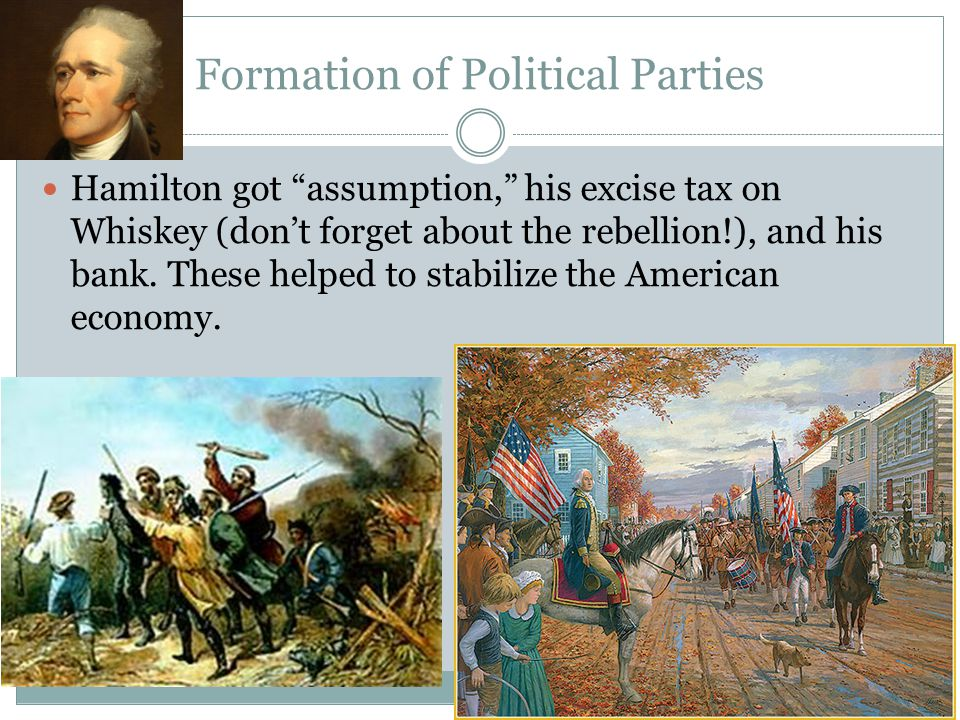 Formation of Political Parties Hamilton got assumption, his excise tax on Whiskey (don't forget about the rebellion!), and his bank.