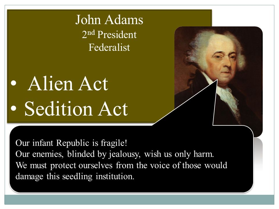 John Adams 2 nd President Federalist Alien Act Sedition Act John Adams 2 nd President Federalist Alien Act Sedition Act Our infant Republic is fragile.