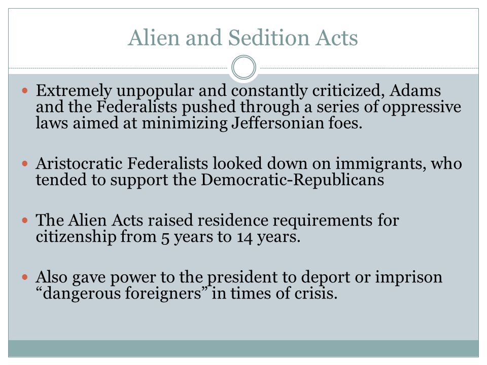 Alien and Sedition Acts Extremely unpopular and constantly criticized, Adams and the Federalists pushed through a series of oppressive laws aimed at minimizing Jeffersonian foes.