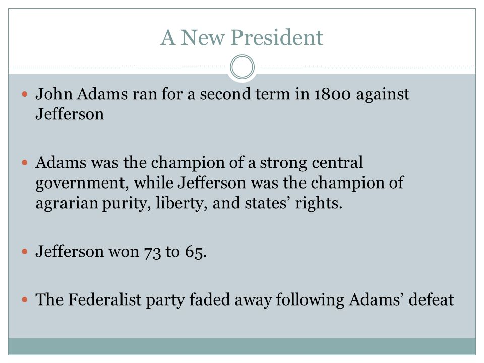 A New President John Adams ran for a second term in 1800 against Jefferson Adams was the champion of a strong central government, while Jefferson was the champion of agrarian purity, liberty, and states' rights.