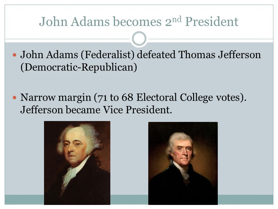 John Adams becomes 2 nd President John Adams (Federalist) defeated Thomas Jefferson (Democratic-Republican) Narrow margin (71 to 68 Electoral College votes).