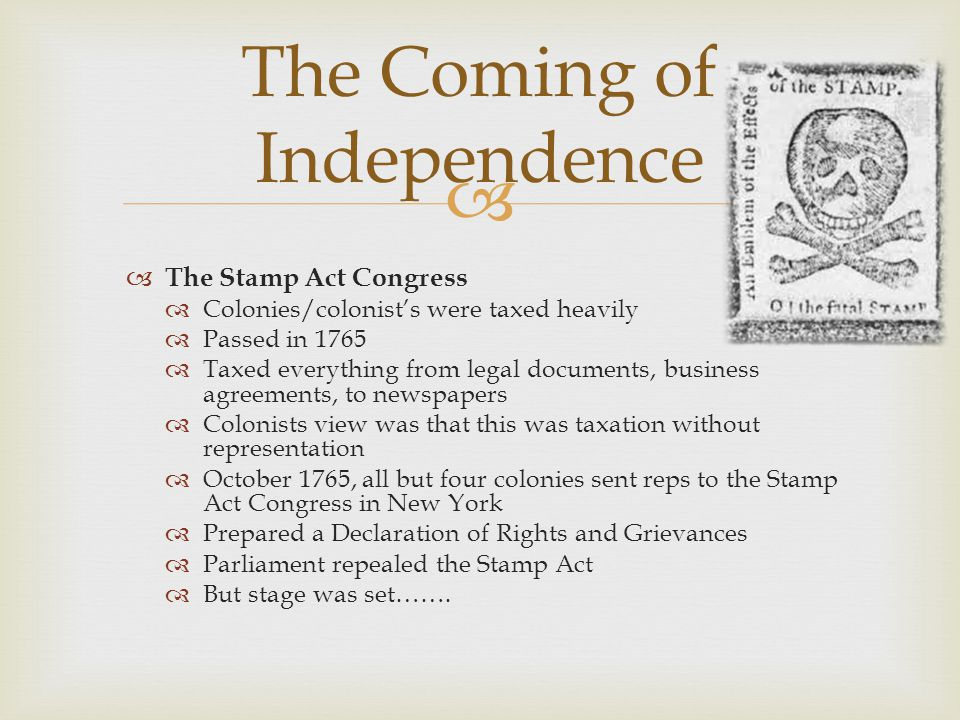   The Stamp Act Congress  Colonies/colonist's were taxed heavily  Passed in 1765  Taxed everything from legal documents, business agreements, to newspapers  Colonists view was that this was taxation without representation  October 1765, all but four colonies sent reps to the Stamp Act Congress in New York  Prepared a Declaration of Rights and Grievances  Parliament repealed the Stamp Act  But stage was set…….