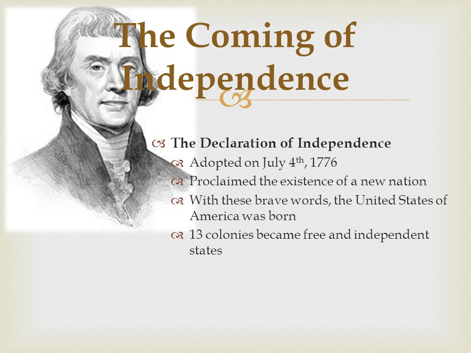   The Declaration of Independence  Adopted on July 4 th, 1776  Proclaimed the existence of a new nation  With these brave words, the United States of America was born  13 colonies became free and independent states The Coming of Independence