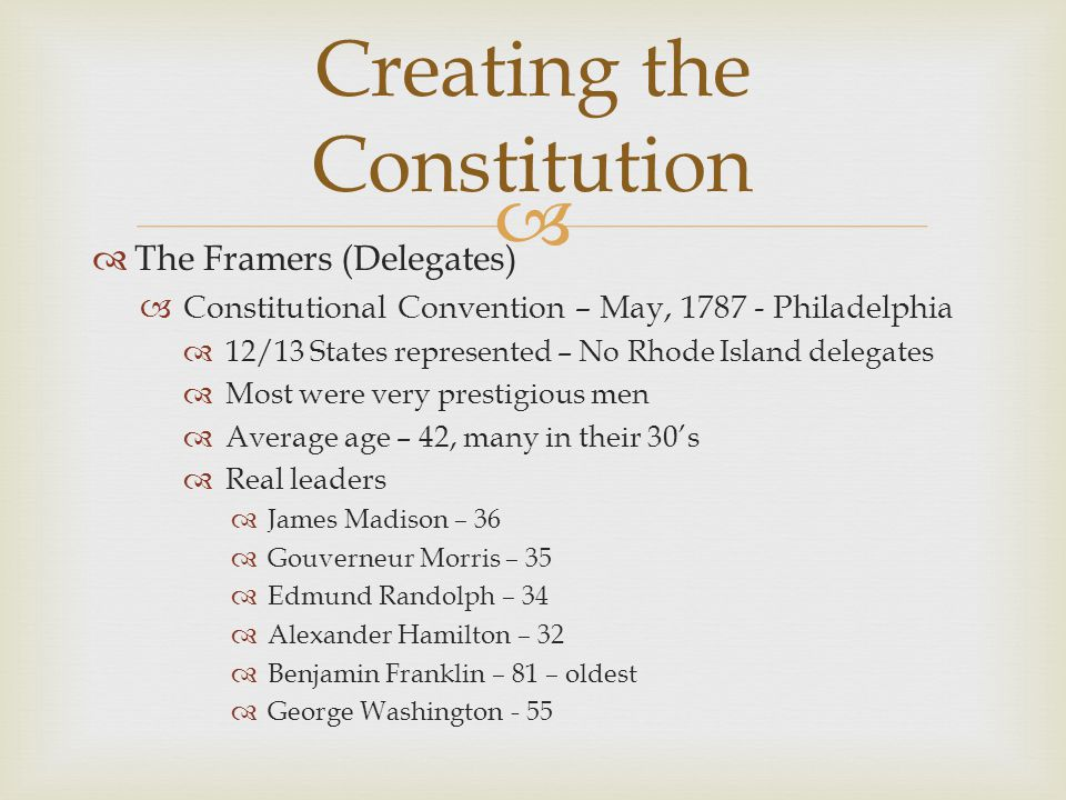   The Framers (Delegates)  Constitutional Convention – May, 1787 - Philadelphia  12/13 States represented – No Rhode Island delegates  Most were very prestigious men  Average age – 42, many in their 30's  Real leaders  James Madison – 36  Gouverneur Morris – 35  Edmund Randolph – 34  Alexander Hamilton – 32  Benjamin Franklin – 81 – oldest  George Washington - 55 Creating the Constitution