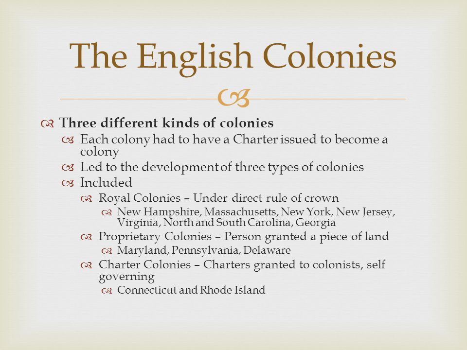   Three different kinds of colonies  Each colony had to have a Charter issued to become a colony  Led to the development of three types of colonies  Included  Royal Colonies – Under direct rule of crown  New Hampshire, Massachusetts, New York, New Jersey, Virginia, North and South Carolina, Georgia  Proprietary Colonies – Person granted a piece of land  Maryland, Pennsylvania, Delaware  Charter Colonies – Charters granted to colonists, self governing  Connecticut and Rhode Island The English Colonies