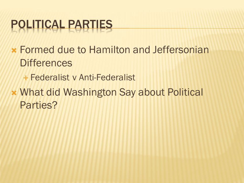  Formed due to Hamilton and Jeffersonian Differences  Federalist v Anti-Federalist  What did Washington Say about Political Parties?