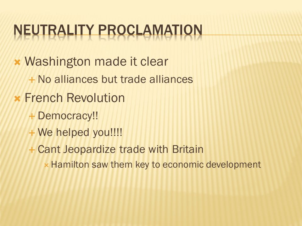  Washington made it clear  No alliances but trade alliances  French Revolution  Democracy!!  We helped you!!!!  Cant Jeopardize trade with Brita