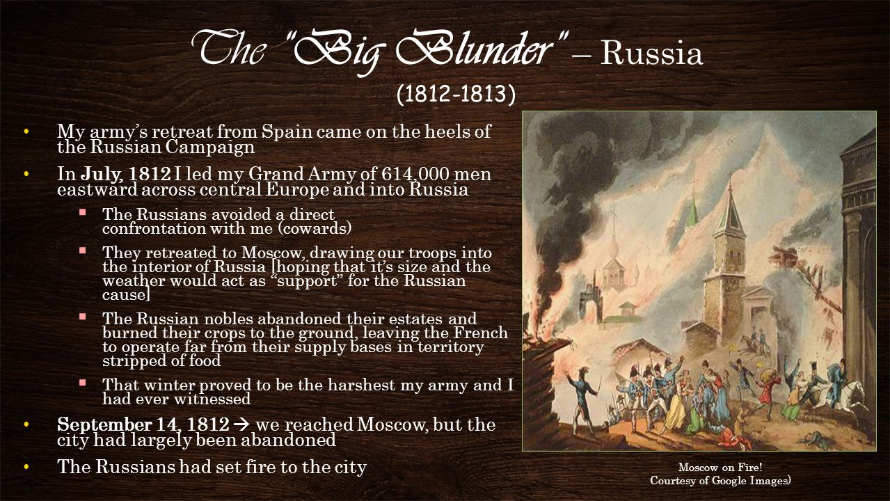Summary of My Experience in Russia Of my original nearly 600,000 soldiers, only 20,000 survived the cold, hungry trek back across Eastern Europe (the rest died or deserted) It worked- So I pulled out in October, 1812 Russians abandoned Moscow and used the scorched-earth policy when retreating to starve my Grande Armée.