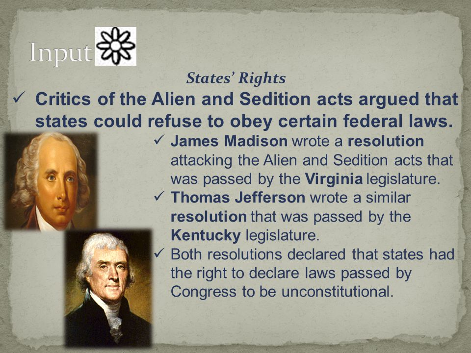 States' Rights Critics of the Alien and Sedition acts argued that states could refuse to obey certain federal laws. James Madison wrote a resolution a