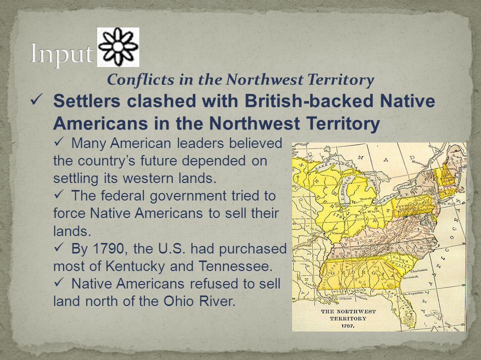 Conflicts in the Northwest Territory Settlers clashed with British-backed Native Americans in the Northwest Territory Over the next five years, Native American warriors, supplied with British weapons, attacked settlers.