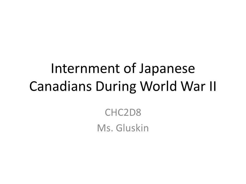 Internment of Japanese Canadians During World War II CHC2D8 Ms. Gluskin