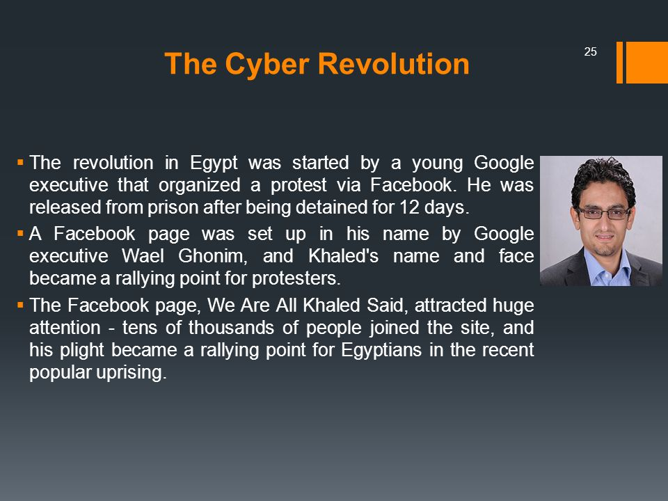 The Cyber Revolution  The revolution in Egypt was started by a young Google executive that organized a protest via Facebook.
