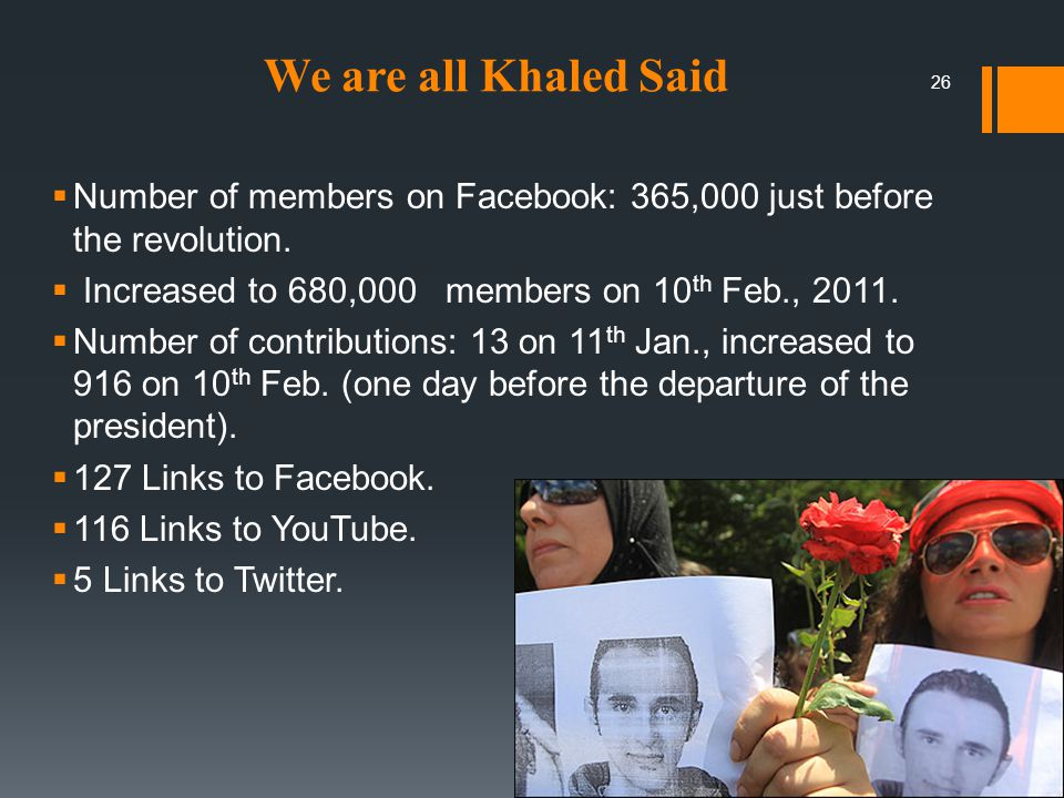 We are all Khaled Said  Number of members on Facebook: 365,000 just before the revolution.