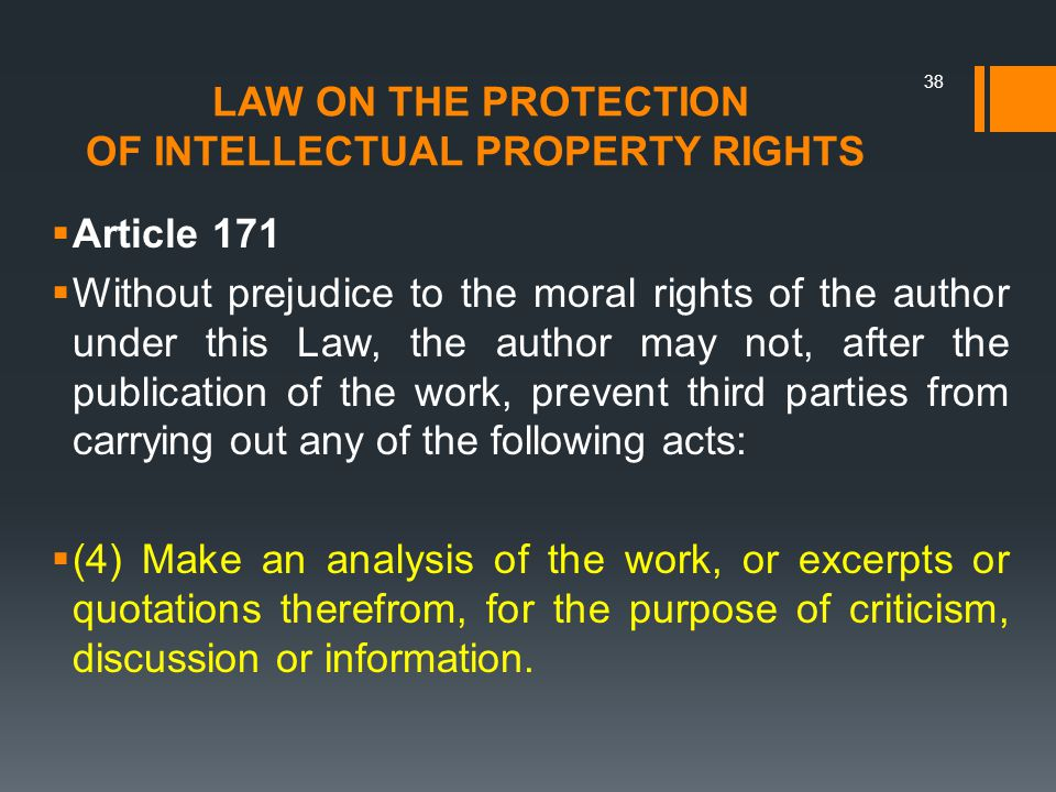 LAW ON THE PROTECTION OF INTELLECTUAL PROPERTY RIGHTS  Article 171  Without prejudice to the moral rights of the author under this Law, the author may not, after the publication of the work, prevent third parties from carrying out any of the following acts:  (4) Make an analysis of the work, or excerpts or quotations therefrom, for the purpose of criticism, discussion or information.