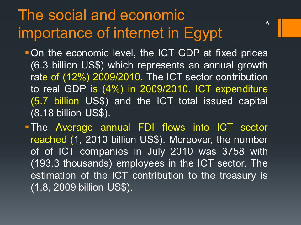 The social and economic importance of internet in Egypt  On the economic level, the ICT GDP at fixed prices (6.3 billion US$) which represents an annual growth rate of (12%) 2009/2010.