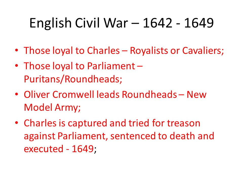 English Civil War – 1642 - 1649 Those loyal to Charles – Royalists or Cavaliers; Those loyal to Parliament – Puritans/Roundheads; Oliver Cromwell lead