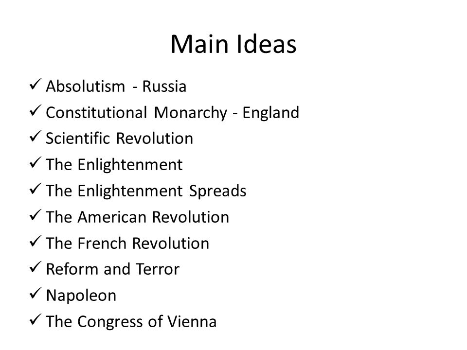 Main Ideas Absolutism - Russia Constitutional Monarchy - England Scientific Revolution The Enlightenment The Enlightenment Spreads The American Revolu