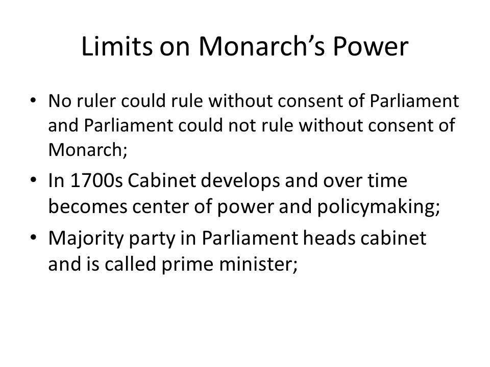 Limits on Monarch's Power No ruler could rule without consent of Parliament and Parliament could not rule without consent of Monarch; In 1700s Cabinet