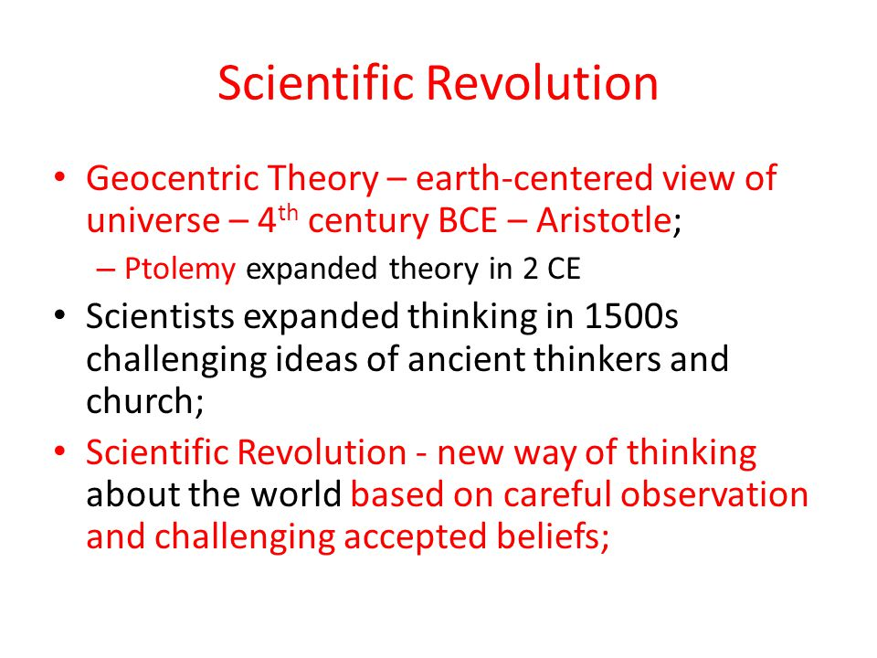 Scientific Revolution Geocentric Theory – earth-centered view of universe – 4 th century BCE – Aristotle; – Ptolemy expanded theory in 2 CE Scientists